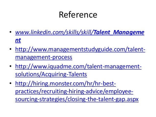 Reference • www.linkedin.com/skills/skill/Talent_Manageme nt • http://www.managementstudyguide.com/talentmanagement-proces...