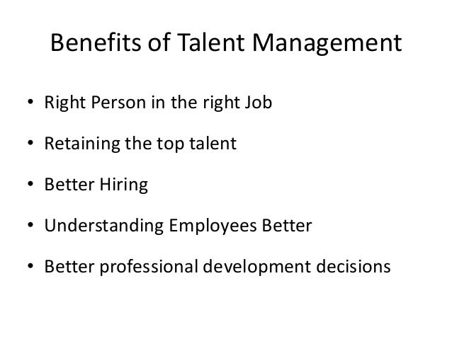 Benefits of Talent Management • Right Person in the right Job • Retaining the top talent • Better Hiring • Understanding E...