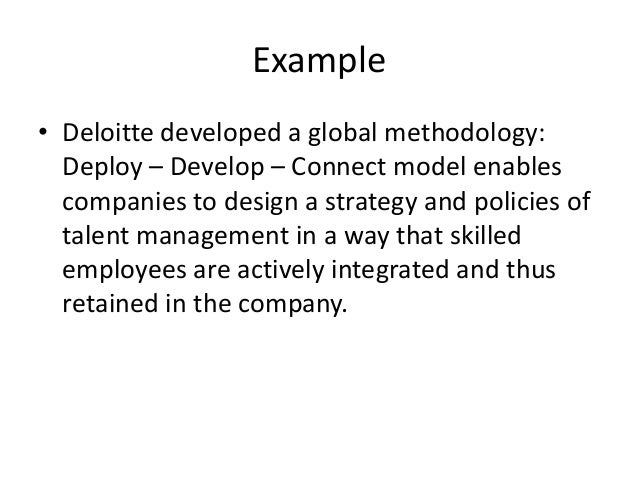 Example • Deloitte developed a global methodology: Deploy – Develop – Connect model enables companies to design a strategy...