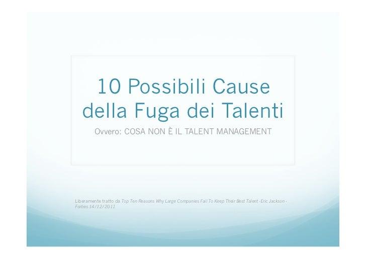 10 Possibili Cause   della Fuga dei Talenti         Ovvero: COSA NON È IL TALENT MANAGEMENTLiberamente tratto da Top Ten R...