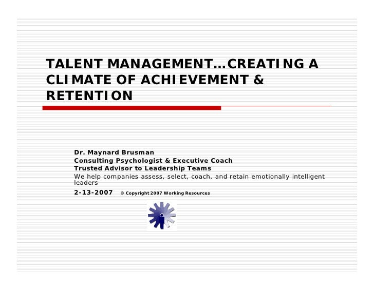 TALENT MANAGEMENT…CREATING A CLIMATE OF ACHIEVEMENT & RETENTION      Dr. Maynard Brusman   Consulting Psychologist & Execu...