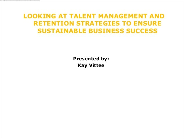 LOOKING AT TALENT MANAGEMENT AND  RETENTION STRATEGIES TO ENSURE   SUSTAINABLE BUSINESS SUCCESS           Presented by:   ...