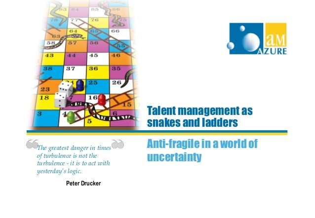 Talent management as                                 snakes and laddersThe greatest danger in times     Anti-fragile in a ...