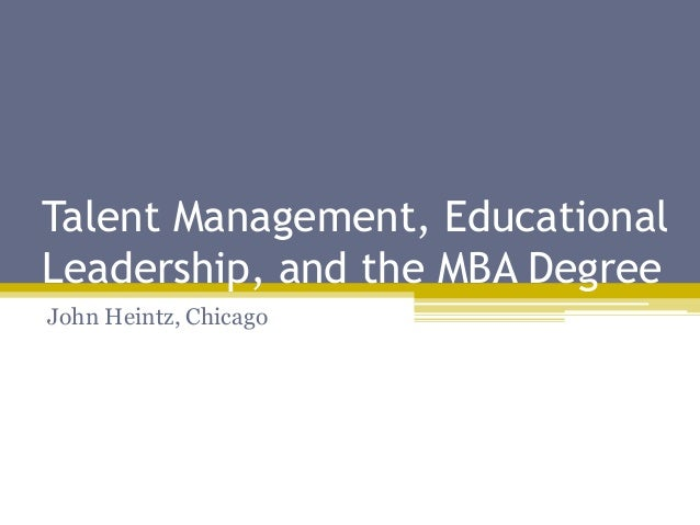 Talent Management, Educational Leadership, and the MBA Degree John Heintz, Chicago