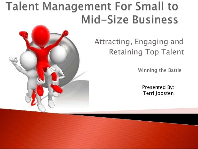 Attracting, Engaging and    Retaining Top Talent           Winning the Battle            Presented By:            Terri Jo...