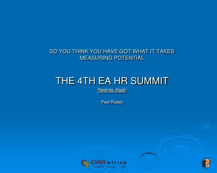 SO YOU THINK YOU HAVE GOT WHAT IT TAKESMEASURING POTENTIAL<br />THE 4TH EA HR SUMMIT<br />Rwanda, Kigali<br />Paul Russo<b...