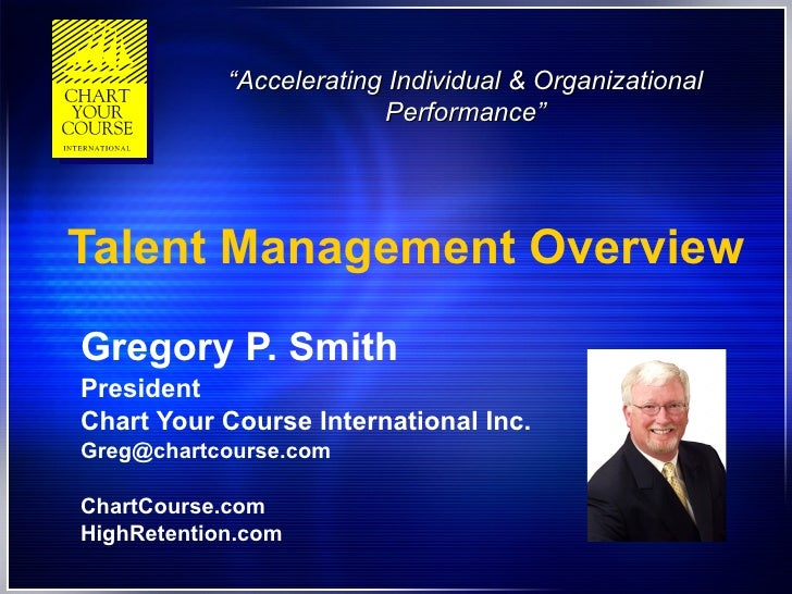 Talent Management Overview Gregory P. Smith President Chart Your Course International Inc. [email_address] ChartCourse.com...
