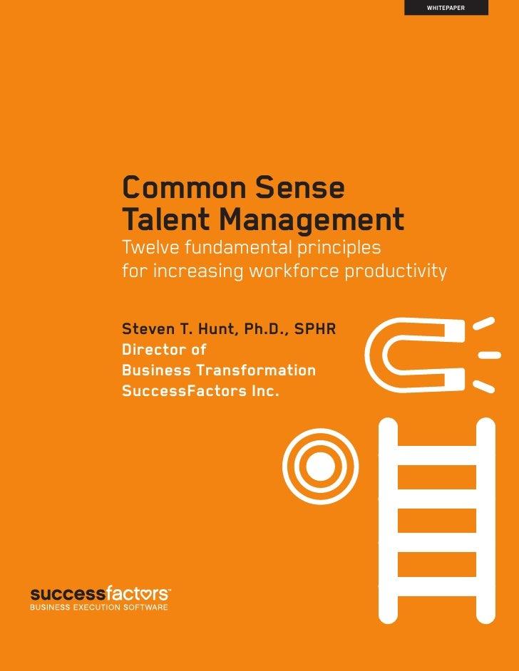 WHITEPAPERCommon SenseTalent ManagementTwelve fundamental principlesfor increasing workforce productivitySteven T. Hunt, P...