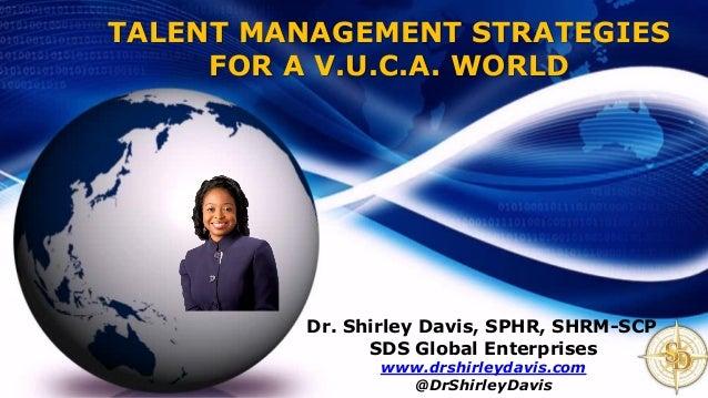 TALENT MANAGEMENT STRATEGIES FOR A V.U.C.A. WORLD Dr. Shirley Davis, SPHR, SHRM-SCP SDS Global Enterprises www.drshirleyda...