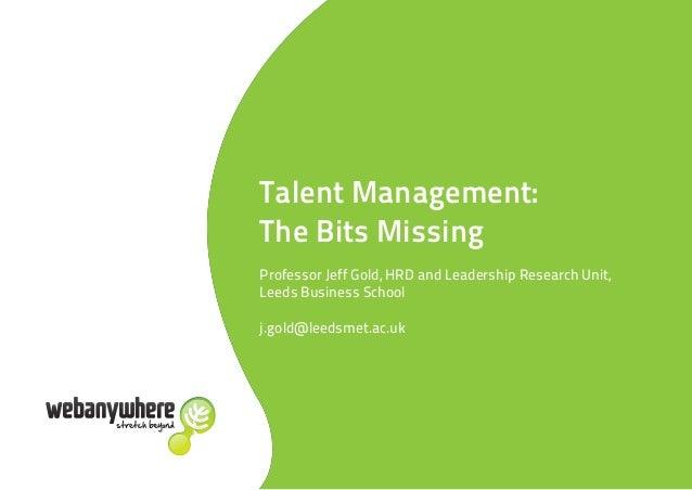 Talent Management:The Bits MissingProfessor Jeff Gold, HRD and Leadership Research Unit,Leeds Business Schoolj.gold@leedsm...