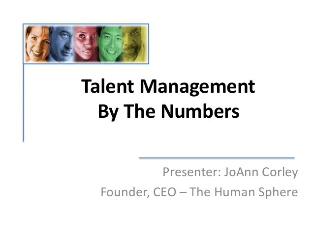 Talent Management By The Numbers Presenter: JoAnn Corley Founder, CEO – The Human Sphere