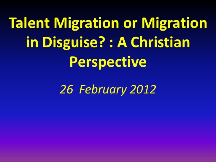Talent Migration or Migration   in Disguise? : A Christian          Perspective       26 February 2012