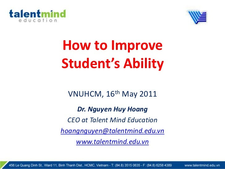 How to Improve                         Student's AbilityVNUHCM, 16th May 2011<br />Dr. Nguyen Huy Hoang<br />CEO at Talent...
