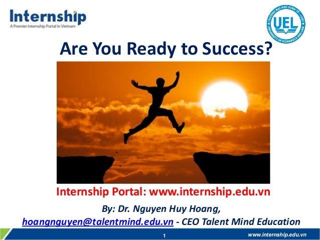 Are You Ready to Success?  Internship Portal: www.internship.edu.vn By: Dr. Nguyen Huy Hoang, hoangnguyen@talentmind.edu.v...