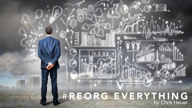 # R E O R G E V E RY T H I N G by Chris Heuer