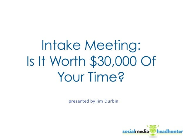 Intake Meeting: Is It Worth $30,000 Of Your Time? presented by Jim Durbin