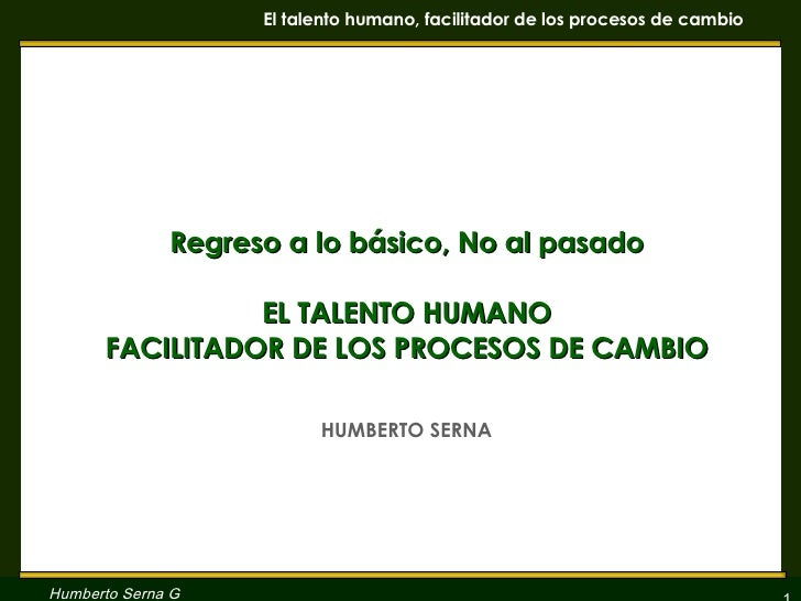 Regreso a lo básico, No al pasado EL TALENTO HUMANO FACILITADOR DE LOS PROCESOS DE CAMBIO HUMBERTO SERNA