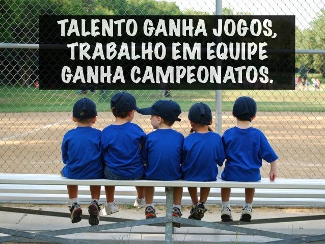 TALENTO GANHA JOGOS, TRABALHO EM EQUIPE GANHA CAMPEONATOS.
