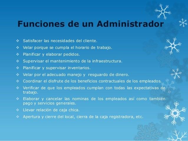 Funciones de un Administrador  Satisfacer las necesidades del cliente.  Velar porque se cumpla el horario de trabajo.  ...