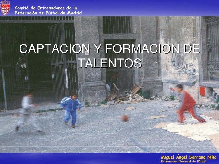 Comité de Entrenadores de laFederación de Fútbol de Madrid CAPTACION Y FORMACION DE         TALENTOS                      ...