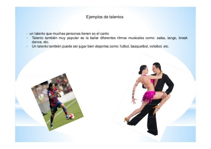 Ejemplos de talentos- un talento que muchas personas tienen so el canto- Talento también muy popular es la bailar diferent...