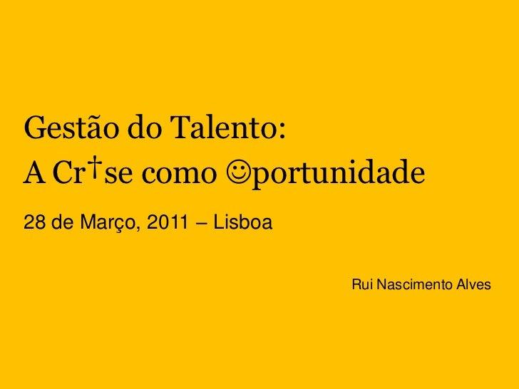 Gestão do Talento:<br />A Cr†se como portunidade<br />28 de Março, 2011 – Lisboa<br />Rui Nascimento Alves<br />