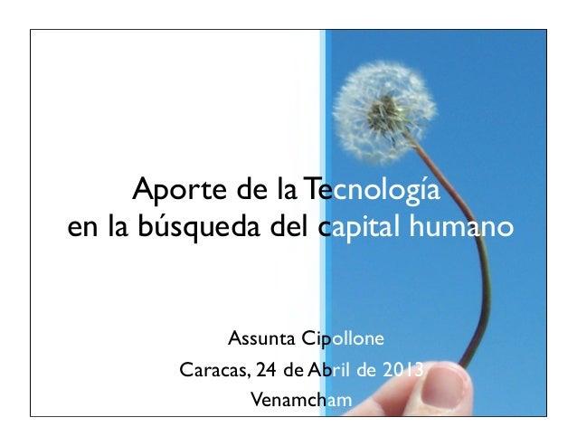 Aporte de la Tecnologíaen la búsqueda del capital humanoAssunta CipolloneCaracas, 24 de Abril de 2013Venamcham