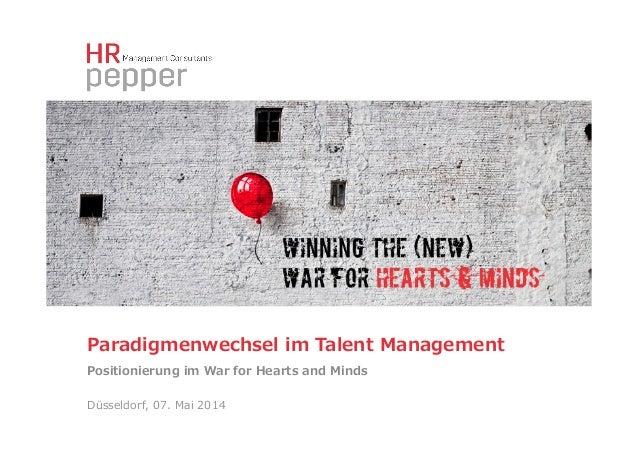 Paradigmenwechsel im Talent Management Positionierung im War for Hearts and Minds Düsseldorf, 07. Mai 2014