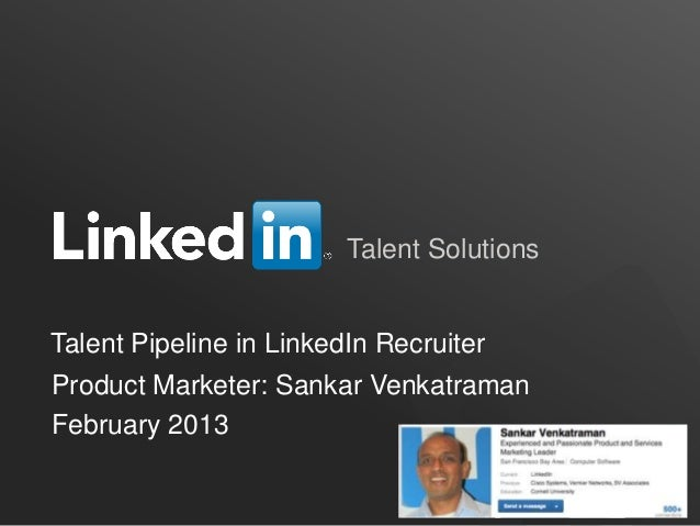 Talent SolutionsTalent Pipeline in LinkedIn RecruiterProduct Marketer: Sankar VenkatramanFebruary 2013