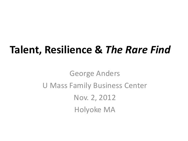 Talent, Resilience & The Rare Find             George Anders      U Mass Family Business Center              Nov. 2, 2012 ...