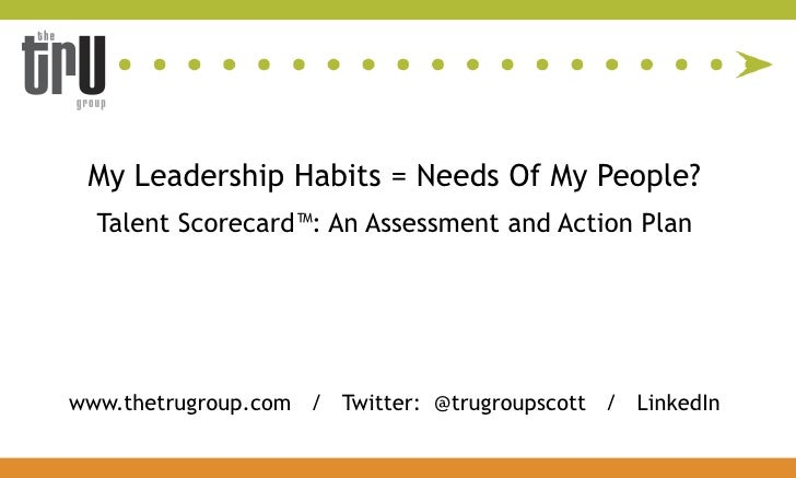 My Leadership Habits = Needs Of My People?  Talent Scorecard™: An Assessment and Action Planwww.thetrugroup.com / Twitter:...