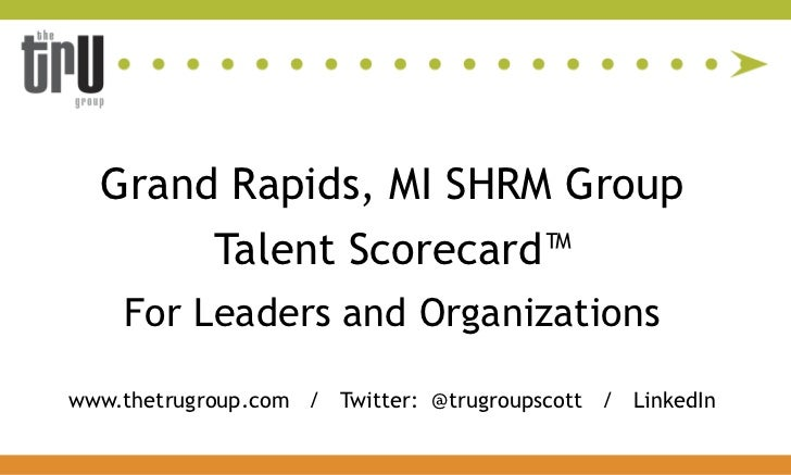 Grand Rapids, MI SHRM Group            Talent Scorecard™    For Leaders and Organizationswww.thetrugroup.com / Twitter: @t...