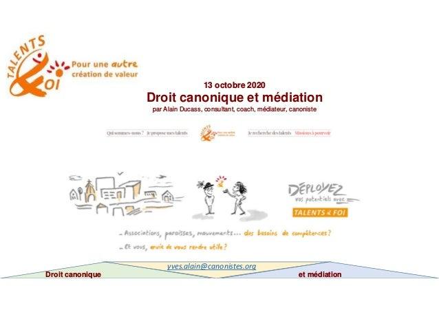 13 octobre 2020 Droit canonique et médiation par Alain Ducass, consultant, coach, médiateur, canoniste Droit canonique et ...