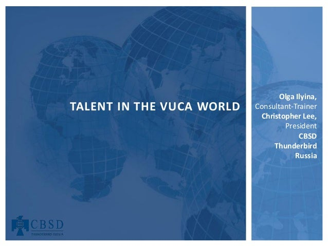 Olga Ilyina, Consultant-Trainer Christopher Lee, President CBSD Thunderbird Russia TALENT IN THE VUCA WORLD