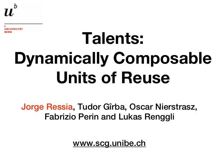 Talents:Dynamically Composable    Units of ReuseJorge Ressia, Tudor Gîrba, Oscar Nierstrasz,     Fabrizio Perin and Lukas ...