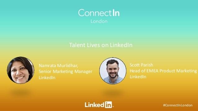#ConnectInLondon Talent Lives on LinkedIn Namrata Murlidhar, Senior Marketing Manager LinkedIn Scott Parish Head of EMEA P...