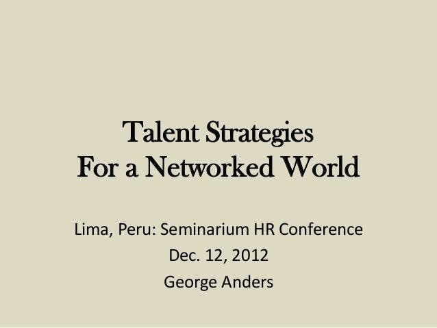 Talent StrategiesFor a Networked WorldLima, Peru: Seminarium HR Conference             Dec. 12, 2012            George And...