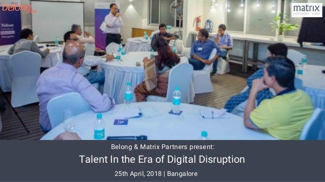 Talent In the Era of Digital Disruption Talent In the Era of Digital Disruption 25th April, 2018 | Bangalore Belong & Mat...
