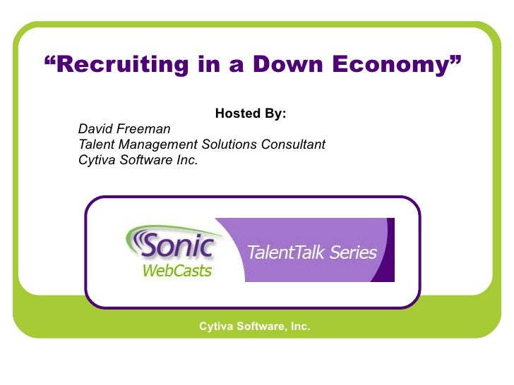 """"""" Recruiting in a Down Economy"""" Hosted By:   David Freeman Talent Management Solutions Consultant Cytiva Software Inc."""