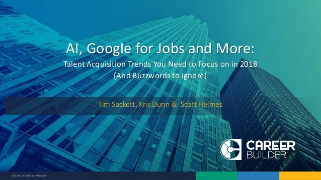 12/5/2017 © 2017 CareerBuilder AI, Google for Jobs and More: Talent Acquisition Trends You Need to Focus on in 2018 (And B...