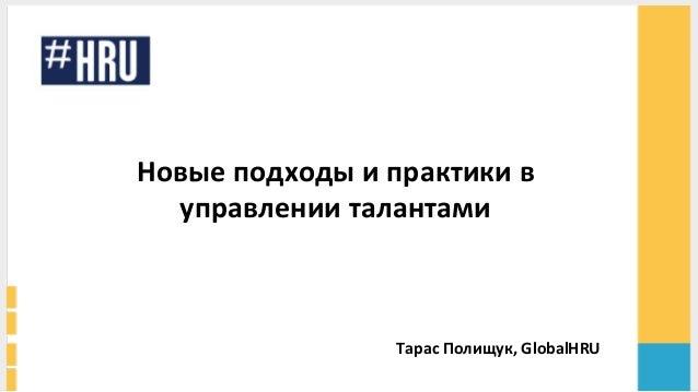 Новые  подходы  и  практики  в   управлении  талантами         Тарас  Полищук,  GlobalHRU