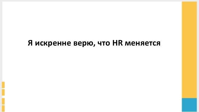 Я  искренне  верю,  что  HR  меняется