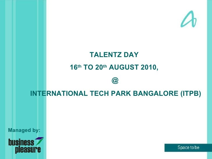 INTERNATIONAL TECH PARK BANGALORE (ITPB) TALENTZ DAY  16 th  TO 20 th  AUGUST 2010,  @ Managed by: