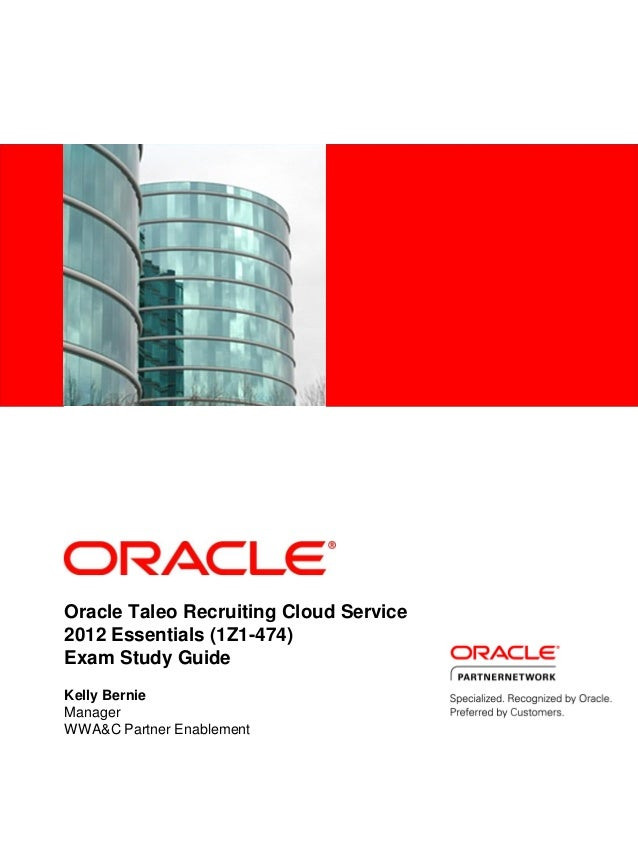 Oracle Taleo Recruiting Cloud Service 2012 Essentials (1Z1-474) Exam Study Guide Kelly Bernie Manager WWA&C Partner Enable...