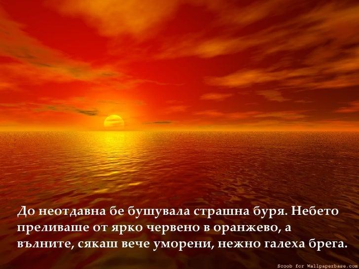 <ul><li>До неотдавна бе бушувала страшна буря. Небето преливаше от ярко червено в оранжево, а вълните, сякаш вече уморени,...