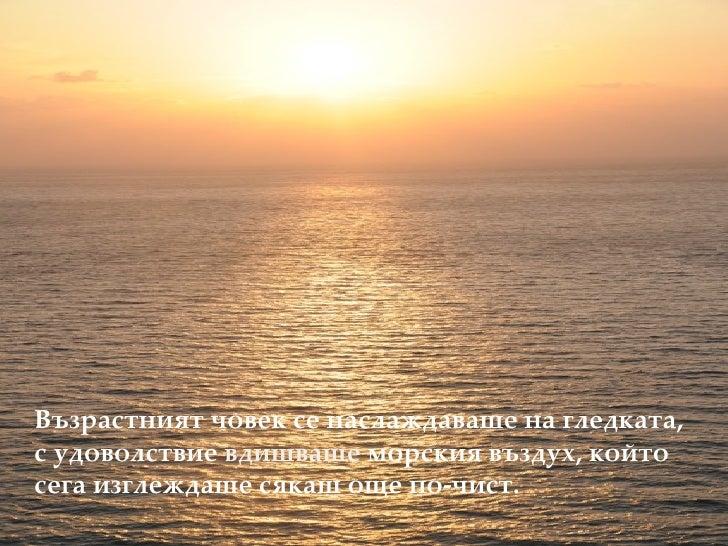 <ul><li>Възрастният човек се наслаждаваше на гледката, с удоволствие  вдишваше  морския въздух, който сега изглеждаше сяка...