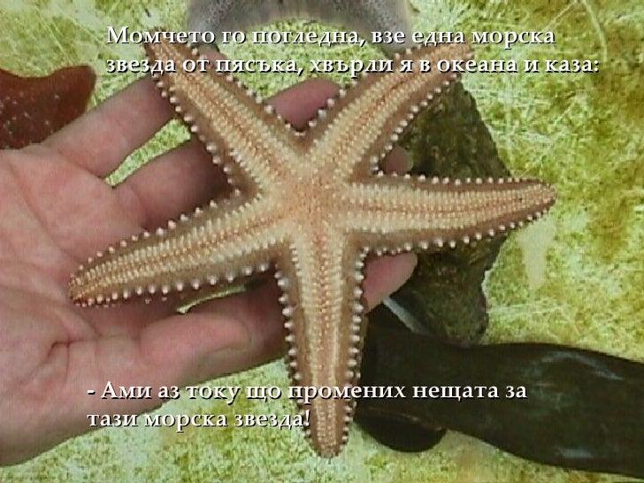 - Ами аз току що промених нещата за тази морска звезда! Момчето го погледна, взе една морска звезда от пясъка, хвърли я в ...
