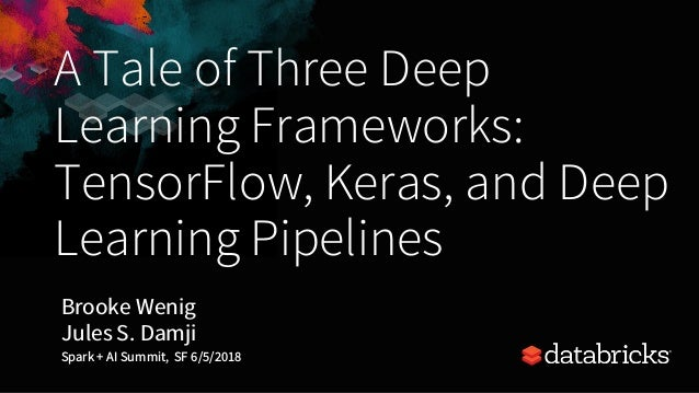 A Tale of Three Deep Learning Frameworks: TensorFlow, Keras, and Deep Learning Pipelines Brooke Wenig Jules S. Damji Spark...