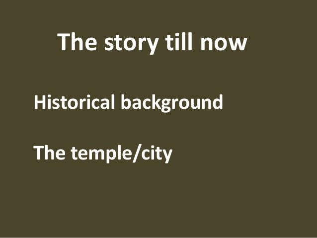 The story till now Historical background The temple/city