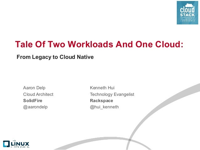 Tale Of Two Workloads And One Cloud: Aaron Delp Cloud Architect SolidFire @aarondelp From Legacy to Cloud Native Kenneth H...